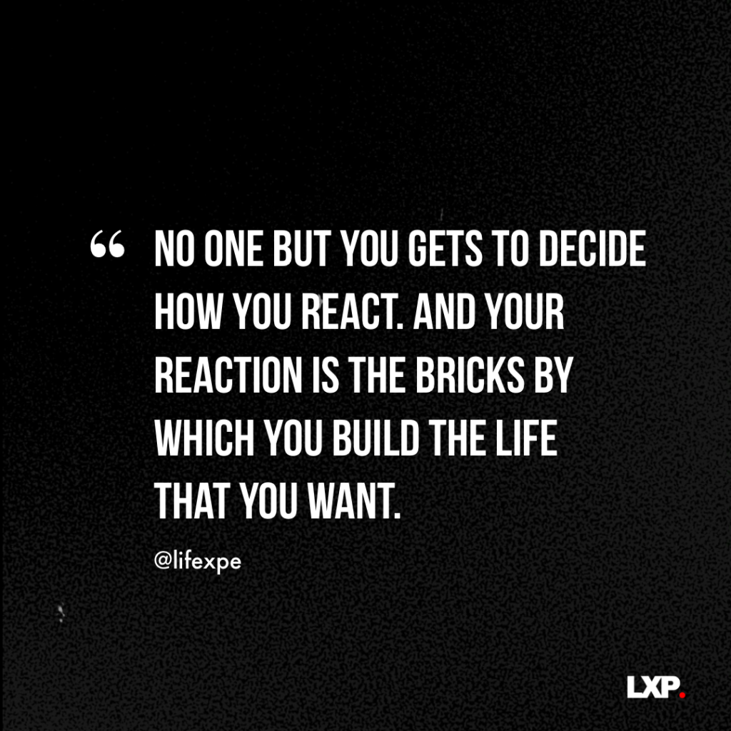 No one but you gets to decide how you react. And your reaction is the bricks by which you build the life that you want.