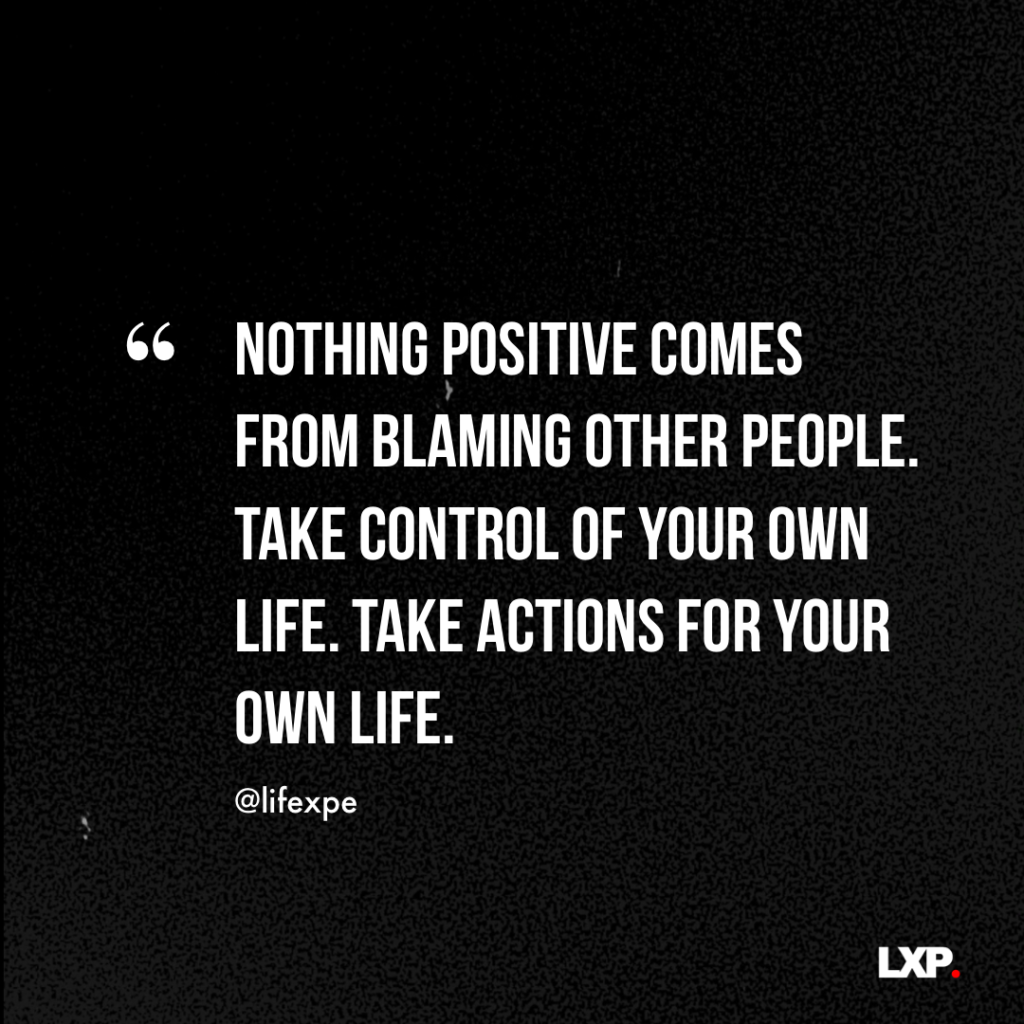 Nothing positive comes from blaming other people. Take control of your own life