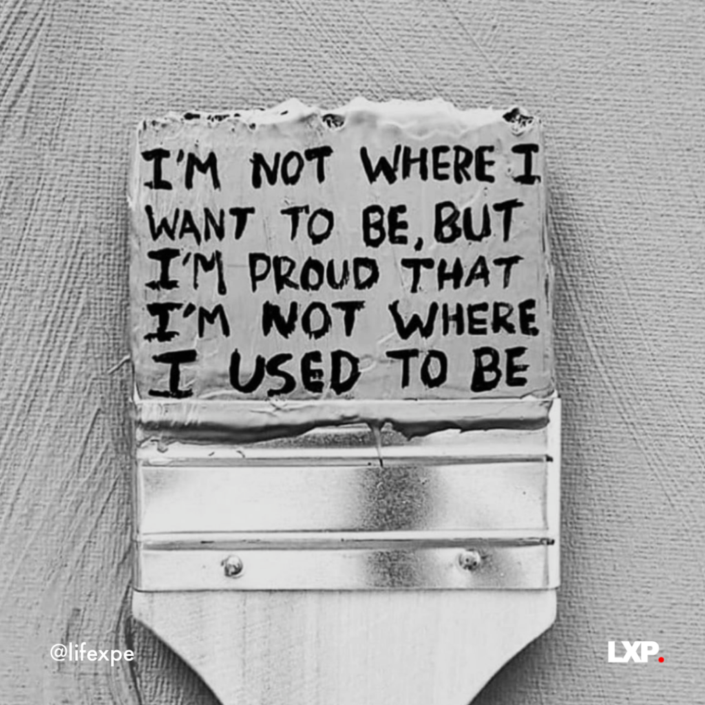 I'm not where I want to be but I'm proud that I'm not where I used to be