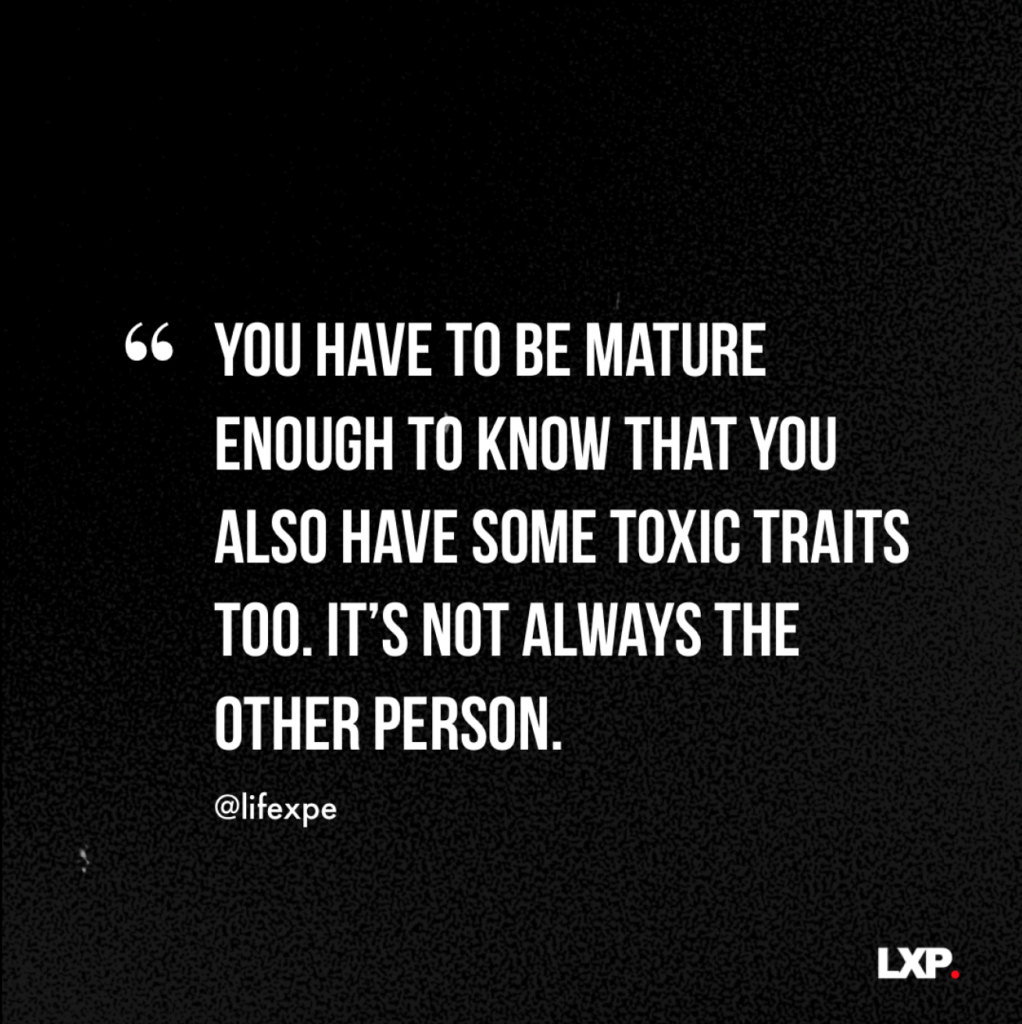 You have to be mature enough to know that you also have some toxic traits too. It's not always the other person