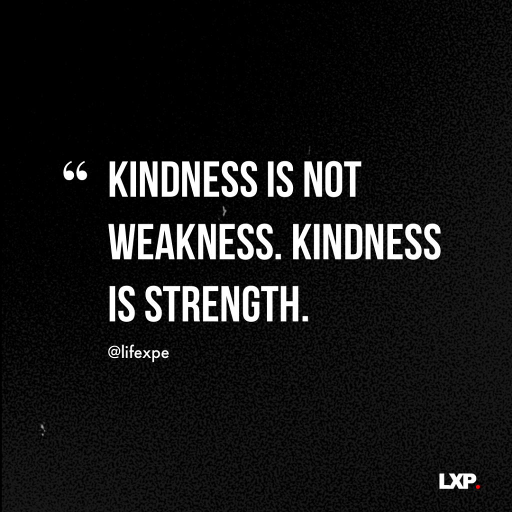 Kindness is not weakness. Kindness is strength.